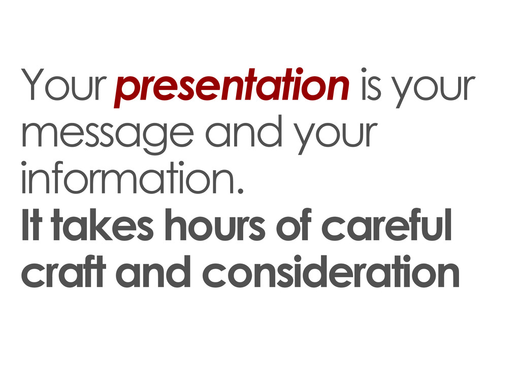 Your presentation is your message and your info...