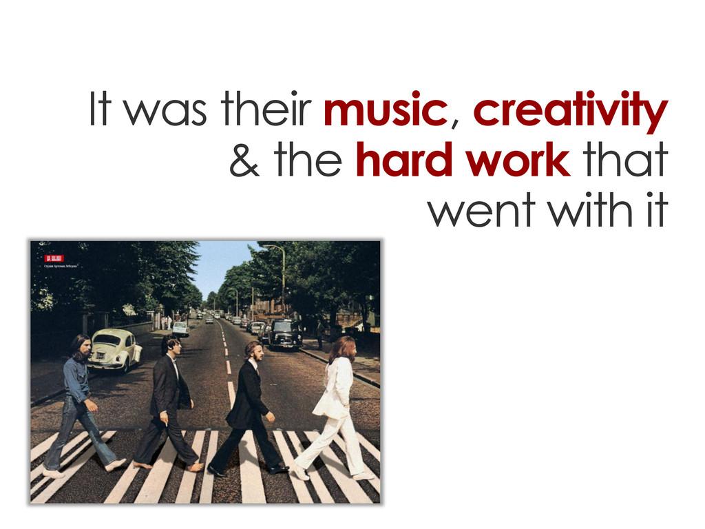 It was their music, creativity & the hard work ...