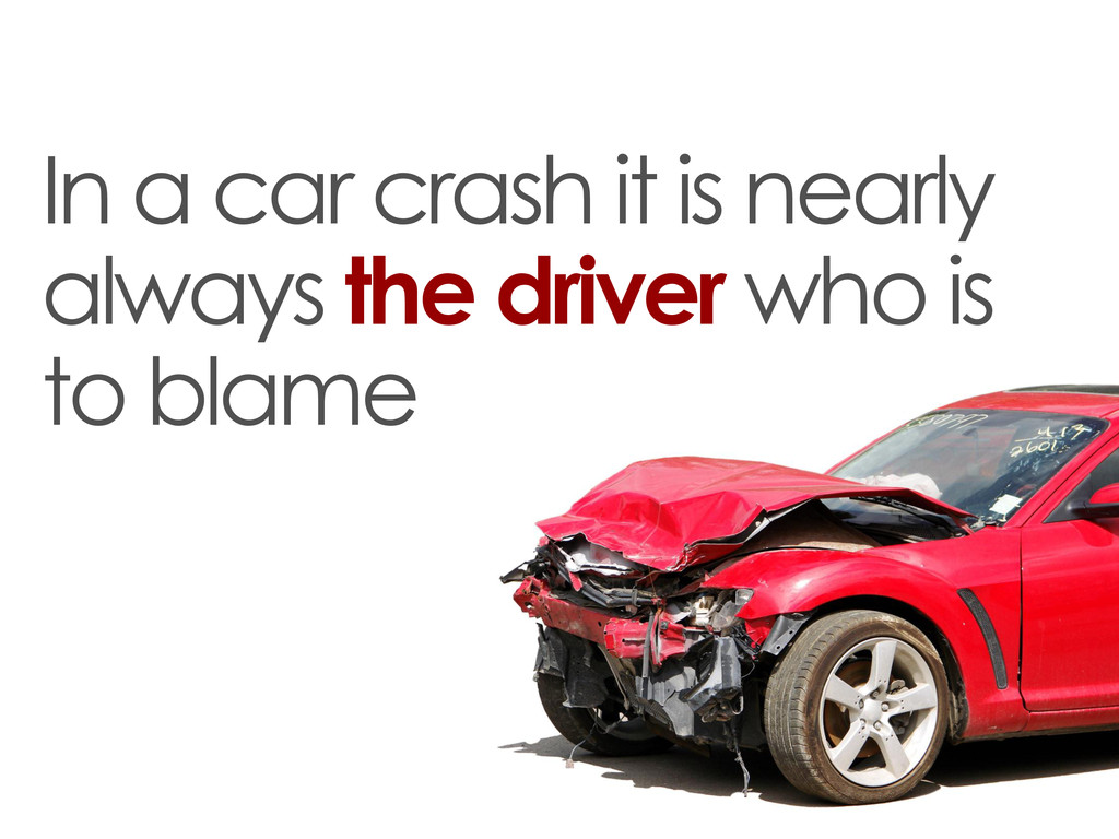 In a car crash it is nearly always the driver w...