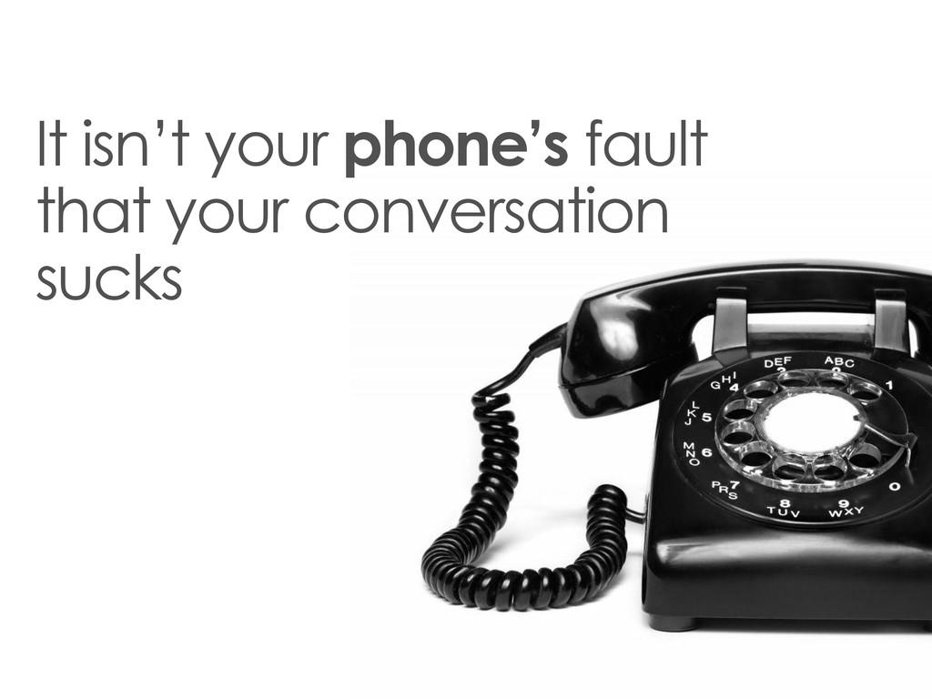 It isn't your phone's fault that your conversat...
