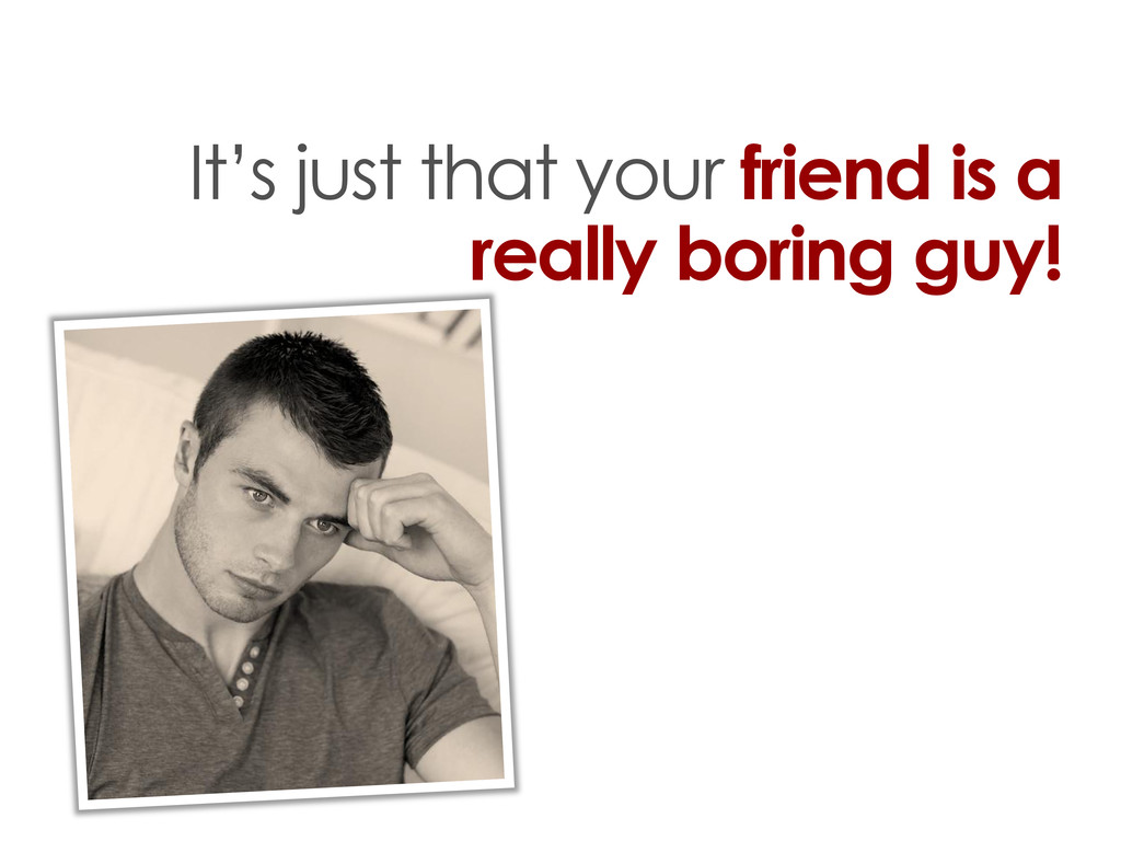 It's just that your friend is a really boring g...