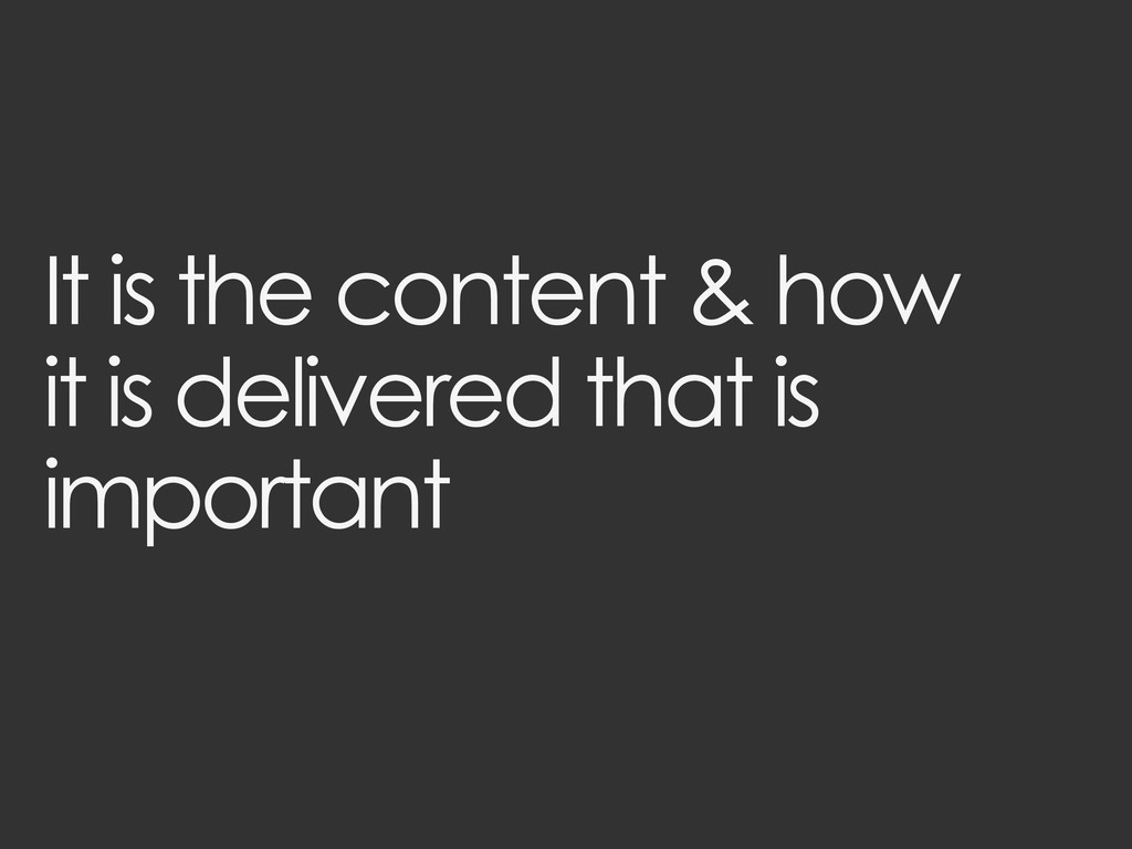 It is the content & how it is delivered that is...