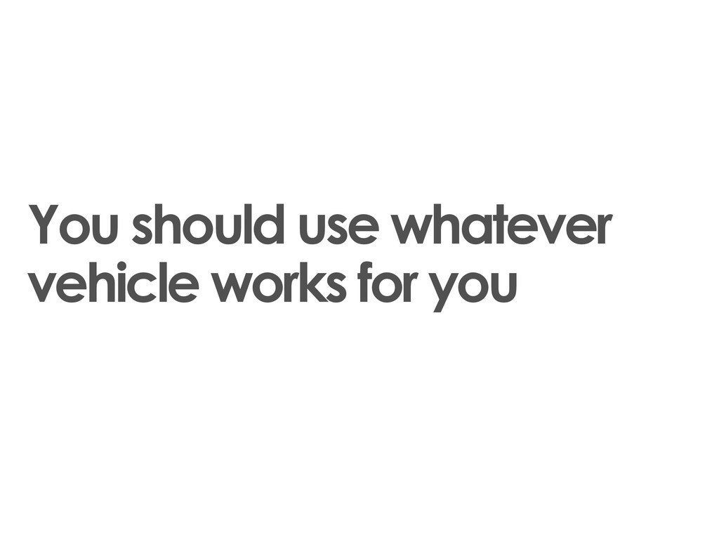 You should use whatever vehicle works for you
