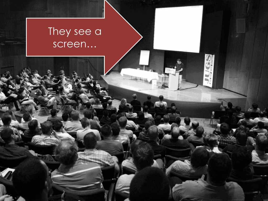 They see a screen…