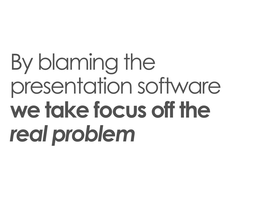 By blaming the presentation software we take fo...