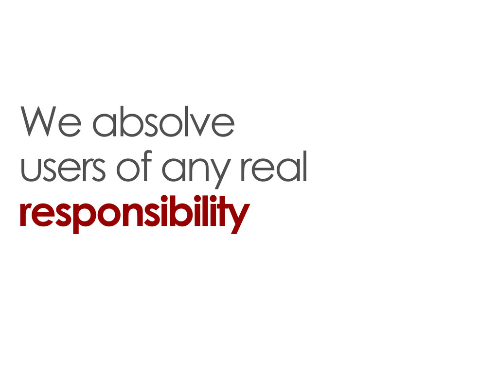 We absolve users of any real responsibility
