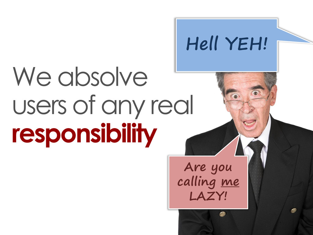 We absolve users of any real responsibility Are...
