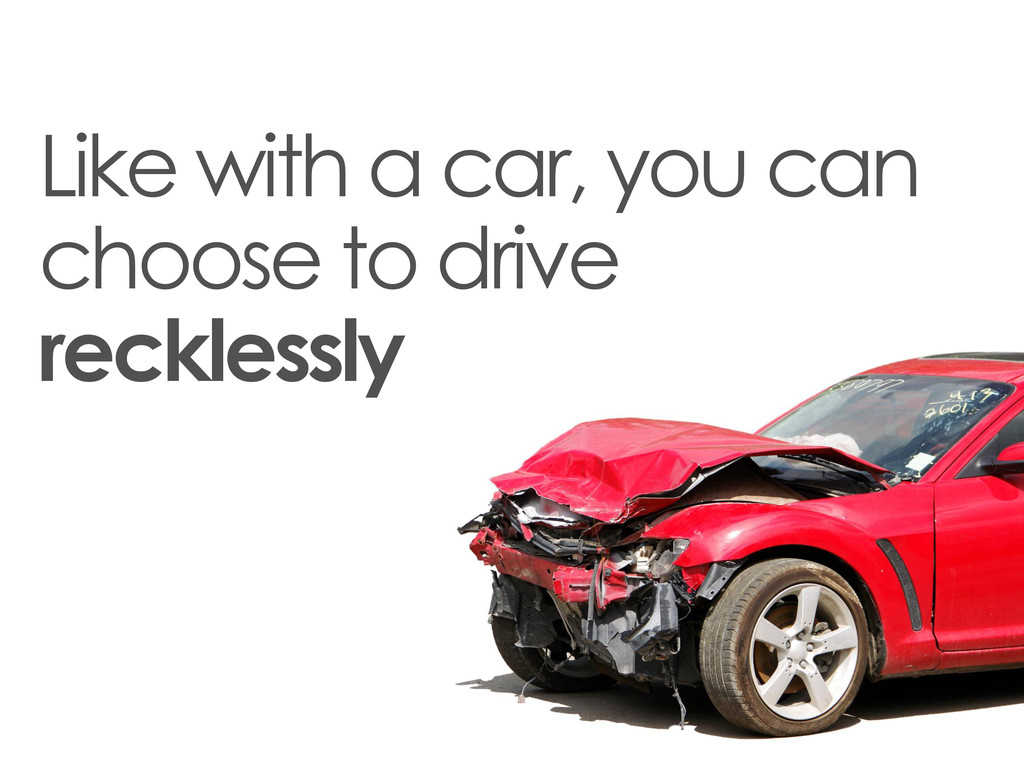 Like with a car, you can choose to drive reckle...