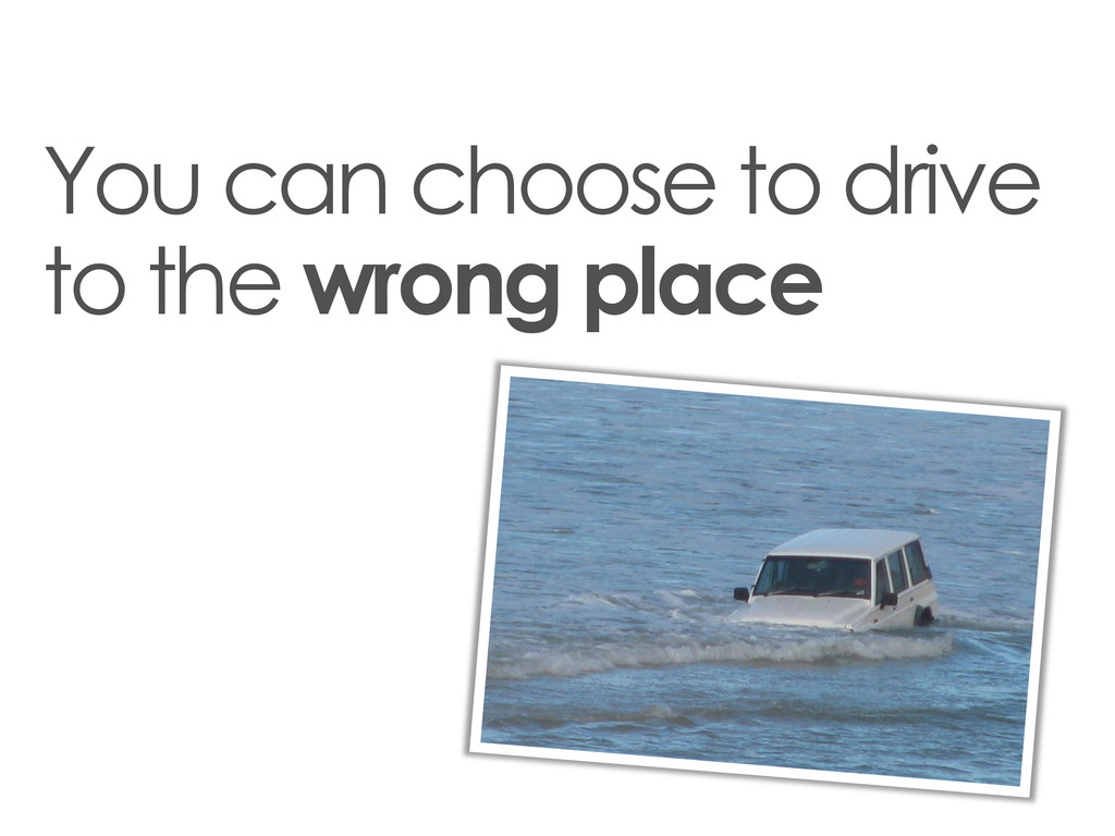 You can choose to drive to the wrong place