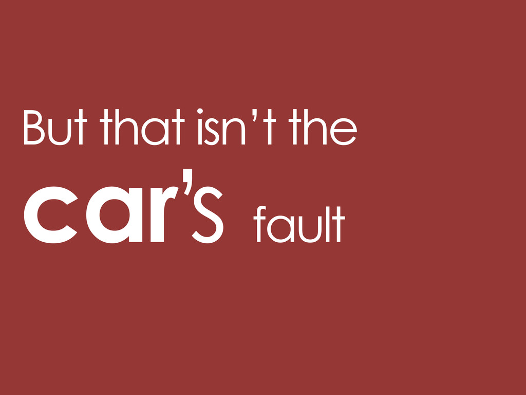 But that isn't the car s fault '