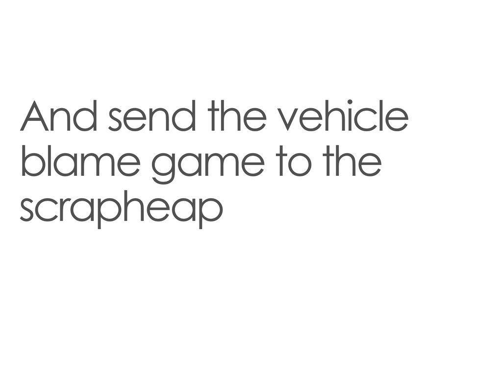And send the vehicle blame game to the scrapheap