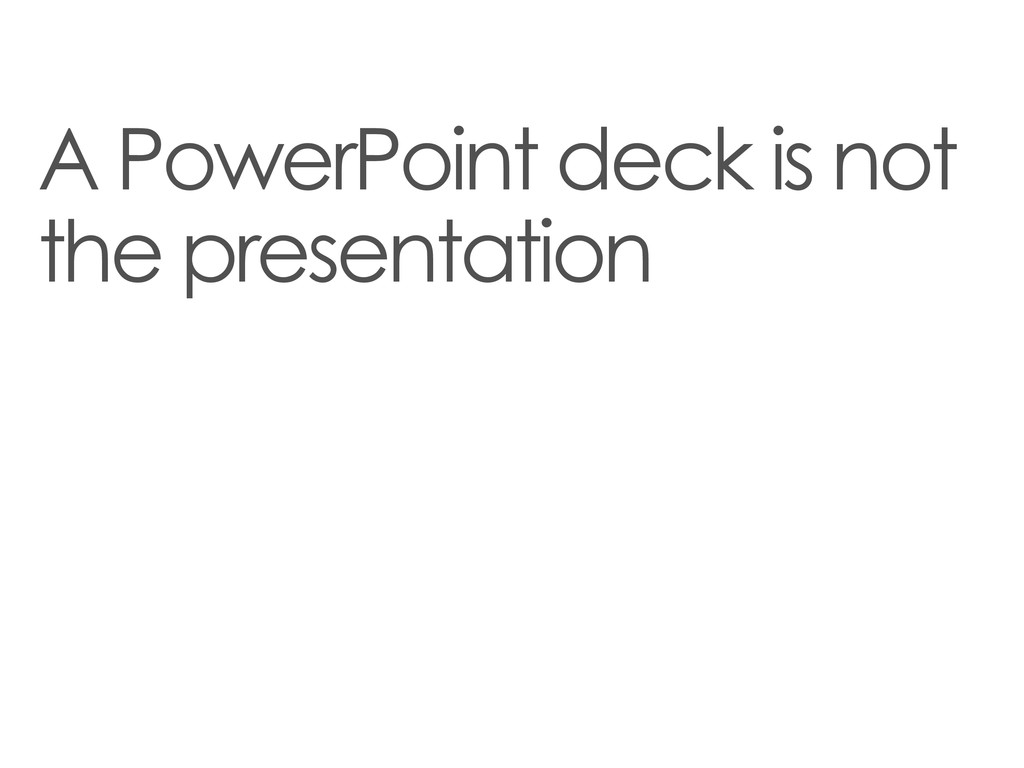 A PowerPoint deck is not the presentation