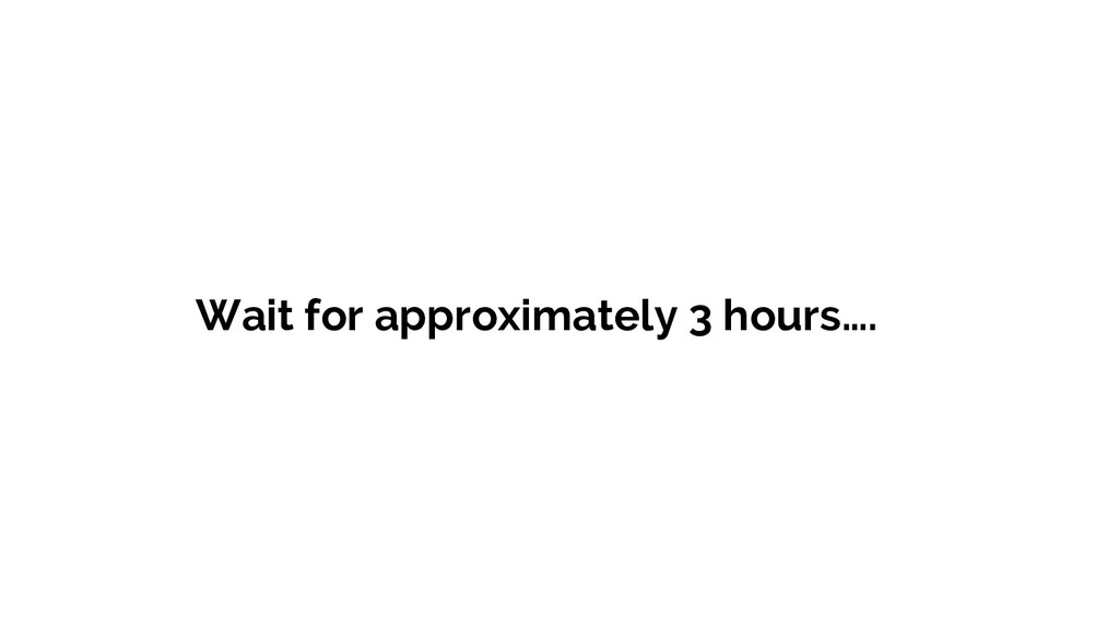 Wait for approximately 3 hours….