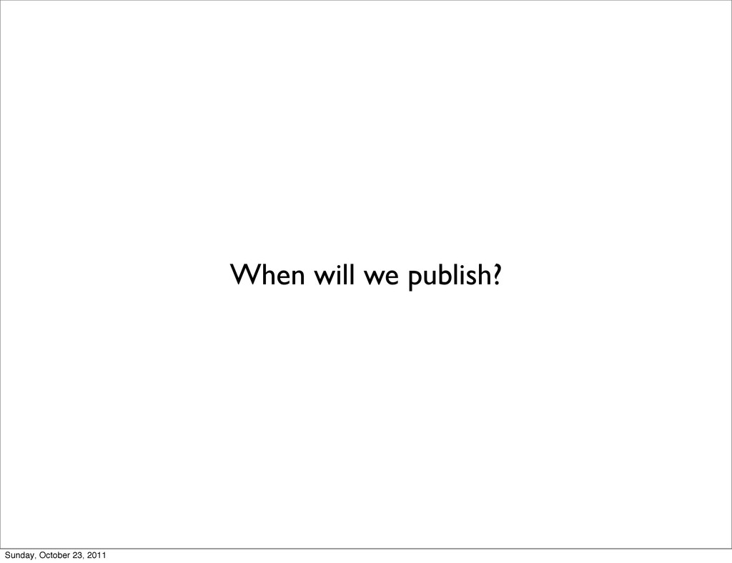 When will we publish? Sunday, October 23, 2011