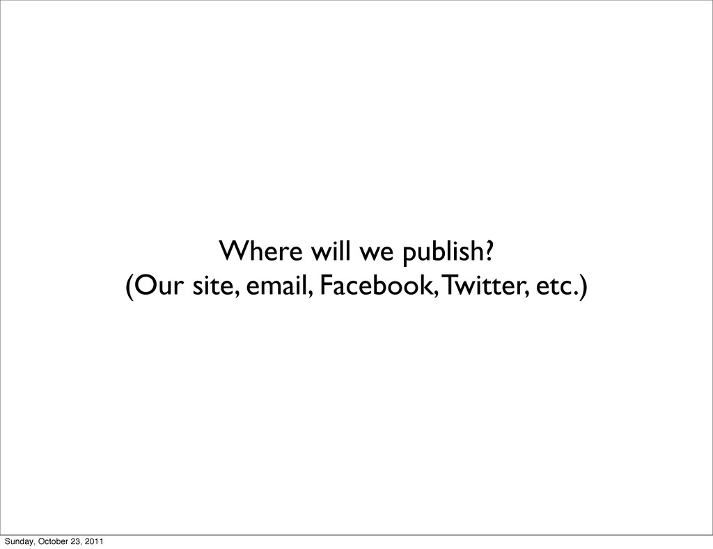 Where will we publish? (Our site, email, Facebo...
