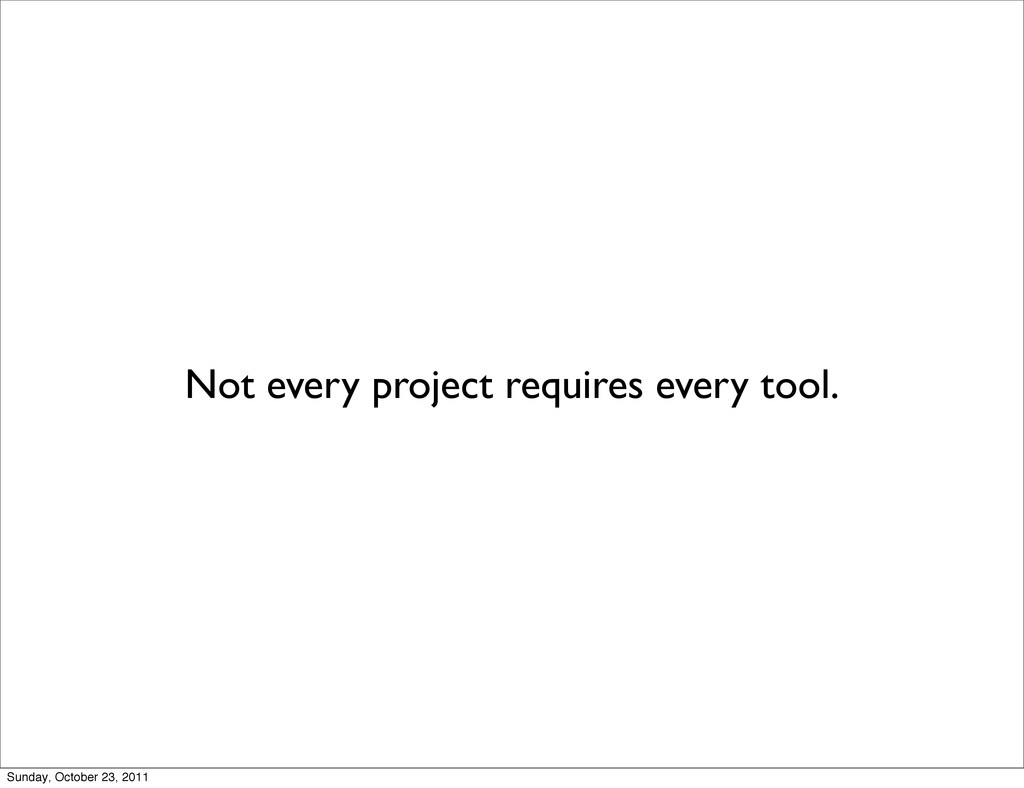 Not every project requires every tool. Sunday, ...