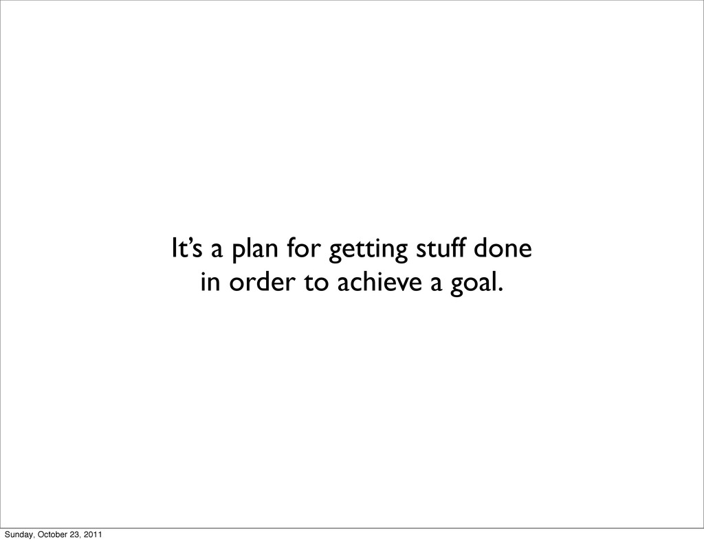 It's a plan for getting stuff done in order to ...