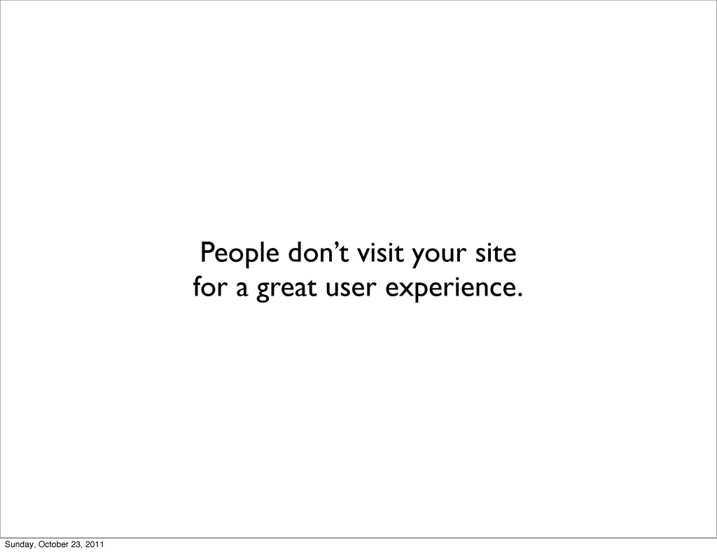 People don't visit your site for a great user e...