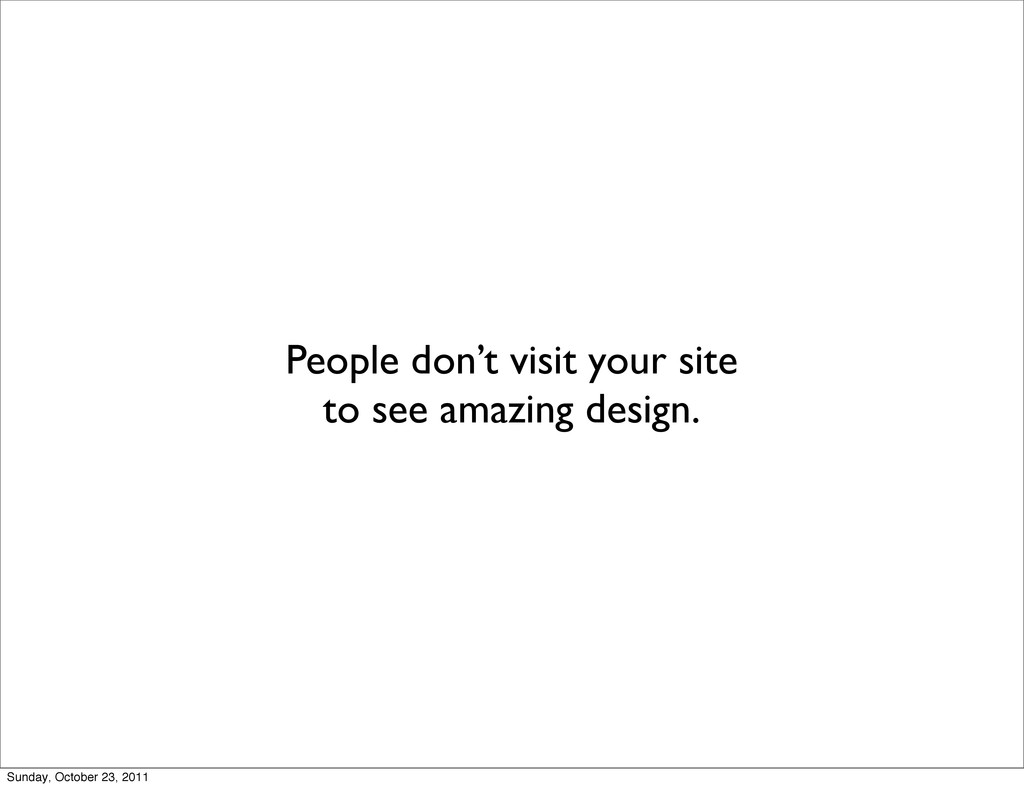 People don't visit your site to see amazing des...
