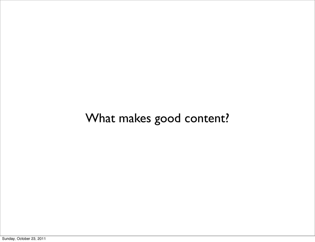 What makes good content? Sunday, October 23, 20...
