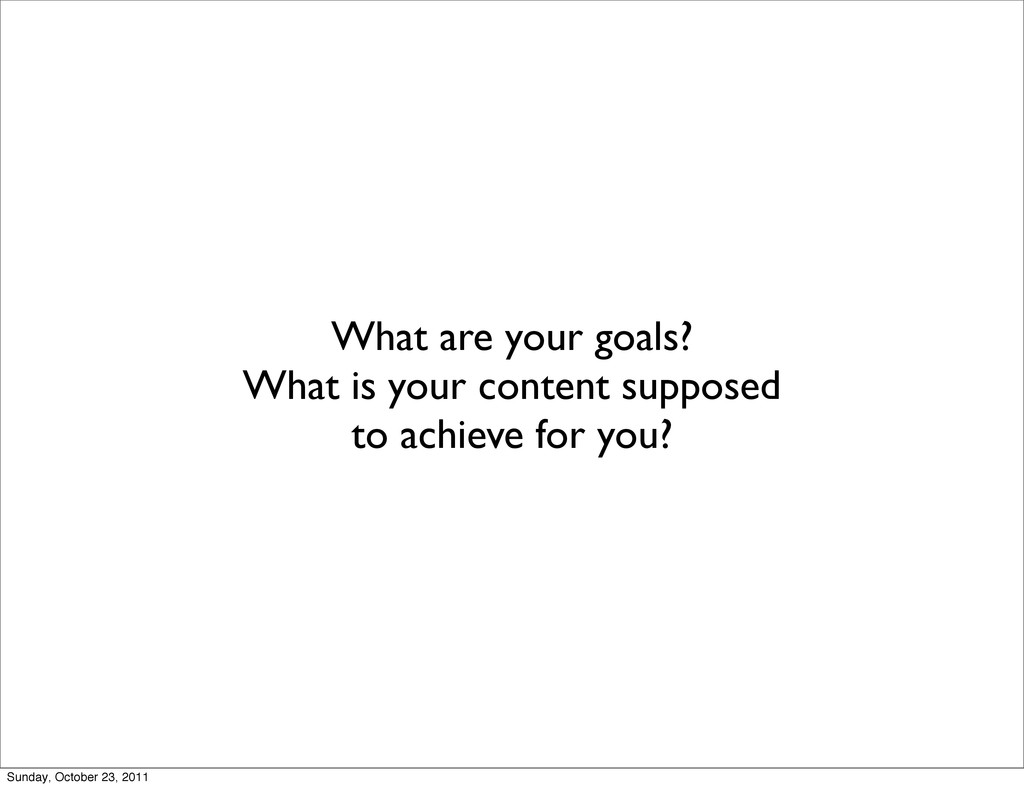 What are your goals? What is your content suppo...
