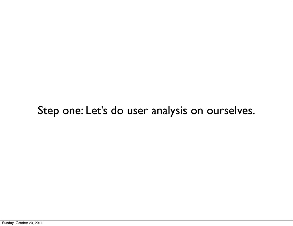 Step one: Let's do user analysis on ourselves. ...
