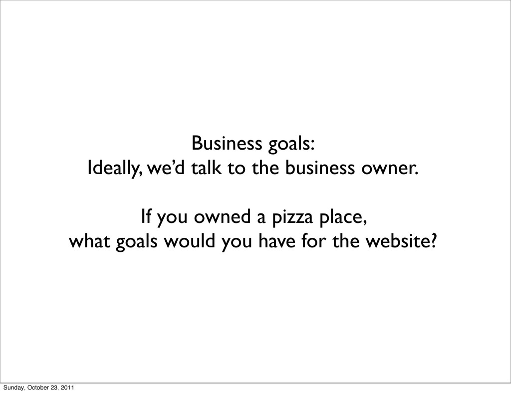 Business goals: Ideally, we'd talk to the busin...