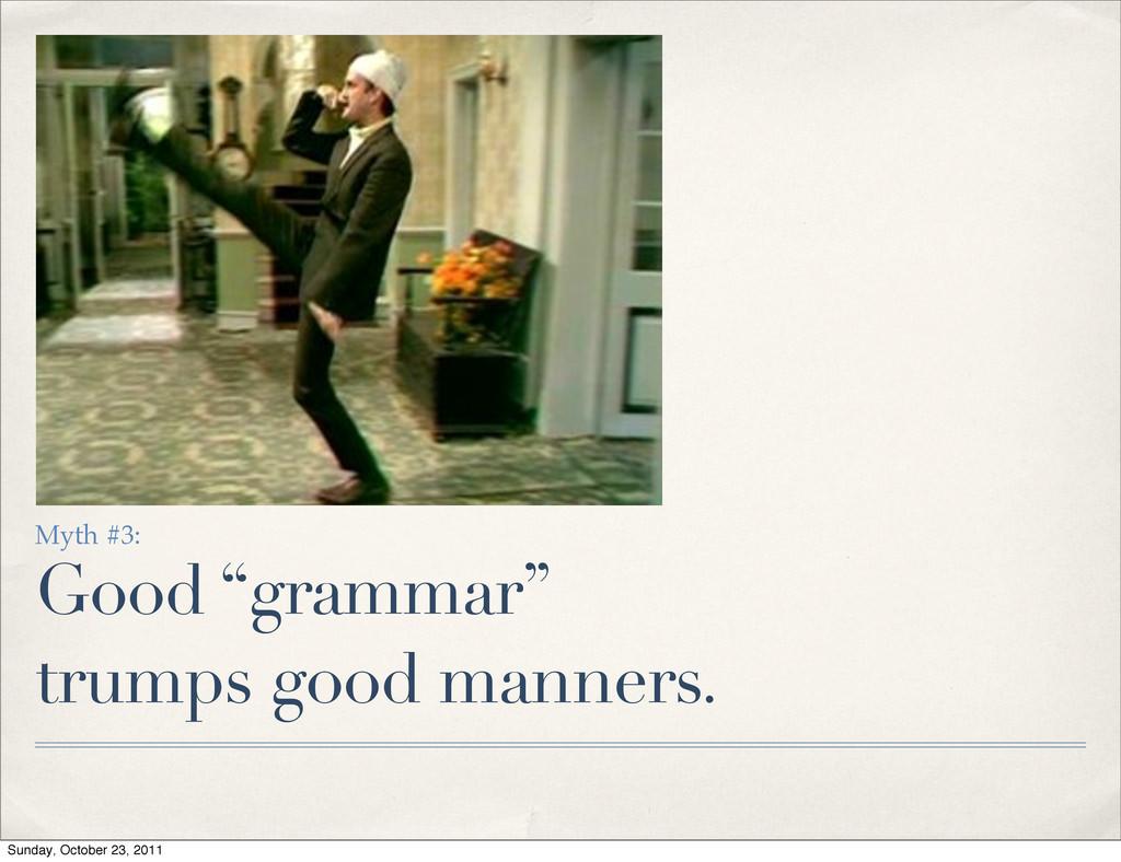 "Myth #3: Good ""grammar"" trumps good manners. Su..."