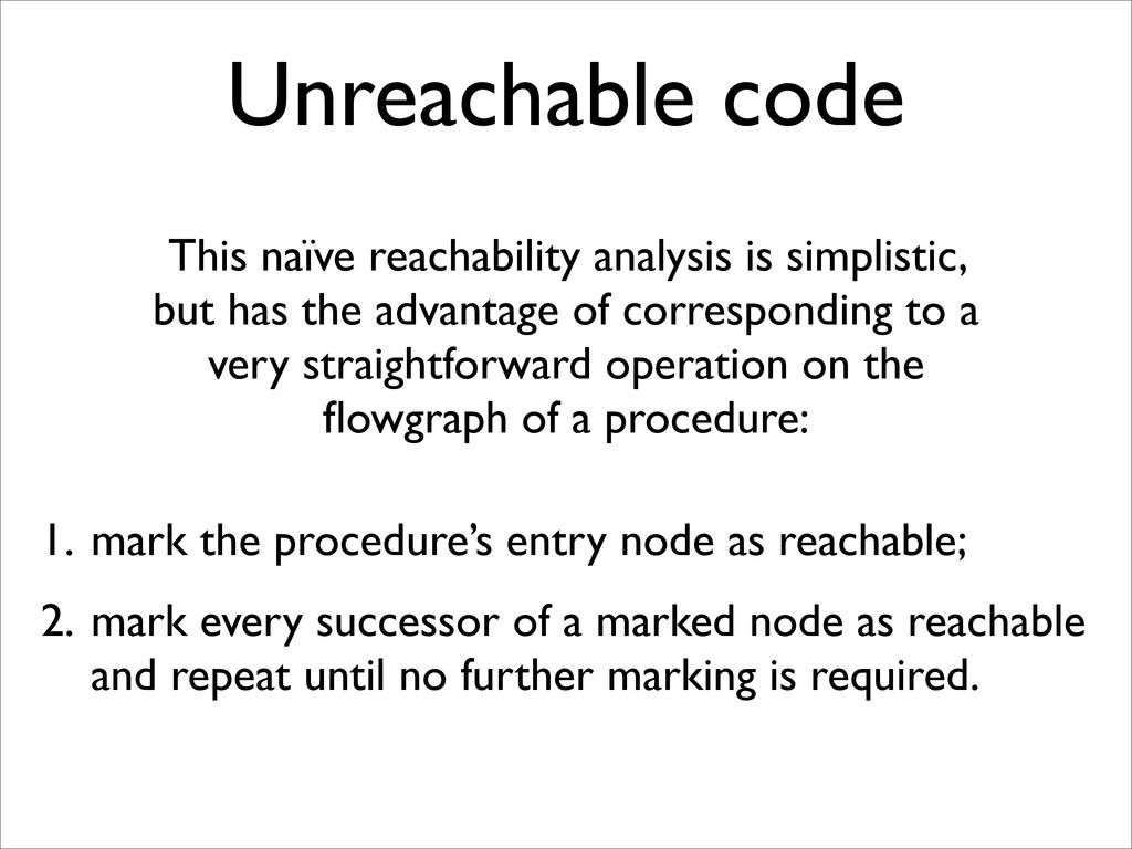 Unreachable code This naïve reachability analys...