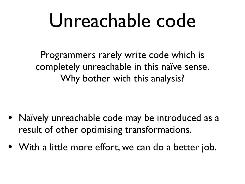 Unreachable code Programmers rarely write code ...