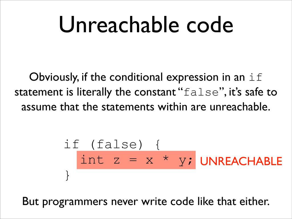 if (false) { int z = x * y; } Unreachable code ...