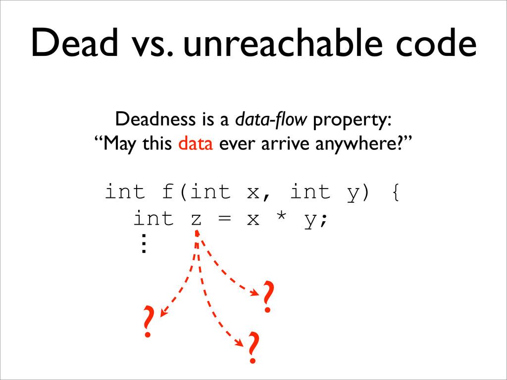 Dead vs. unreachable code Deadness is a data-flo...