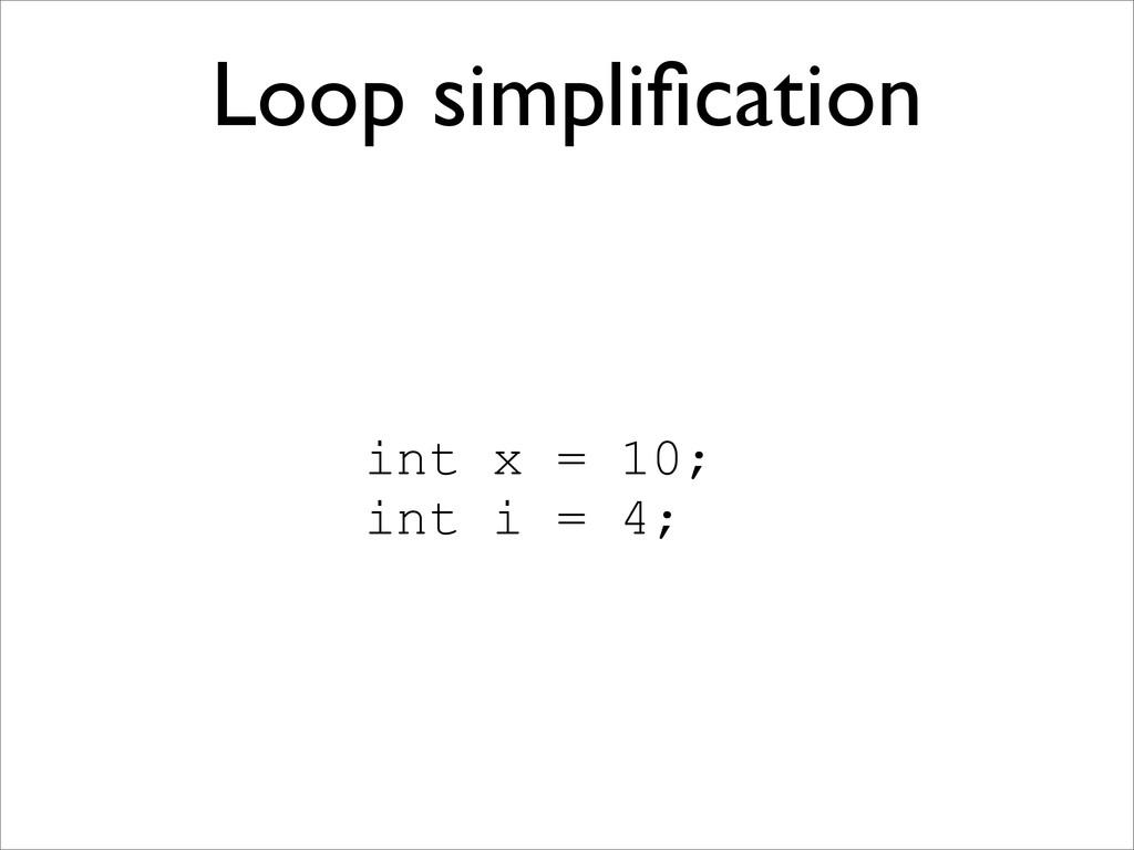 Loop simplification int x = 10; int i = 4;