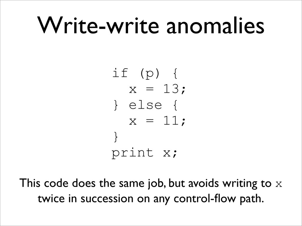 Write-write anomalies if (p) { x = 13; } else {...