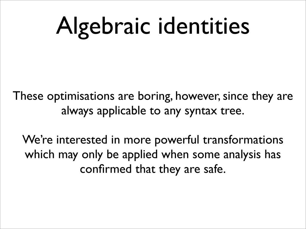 Algebraic identities These optimisations are bo...