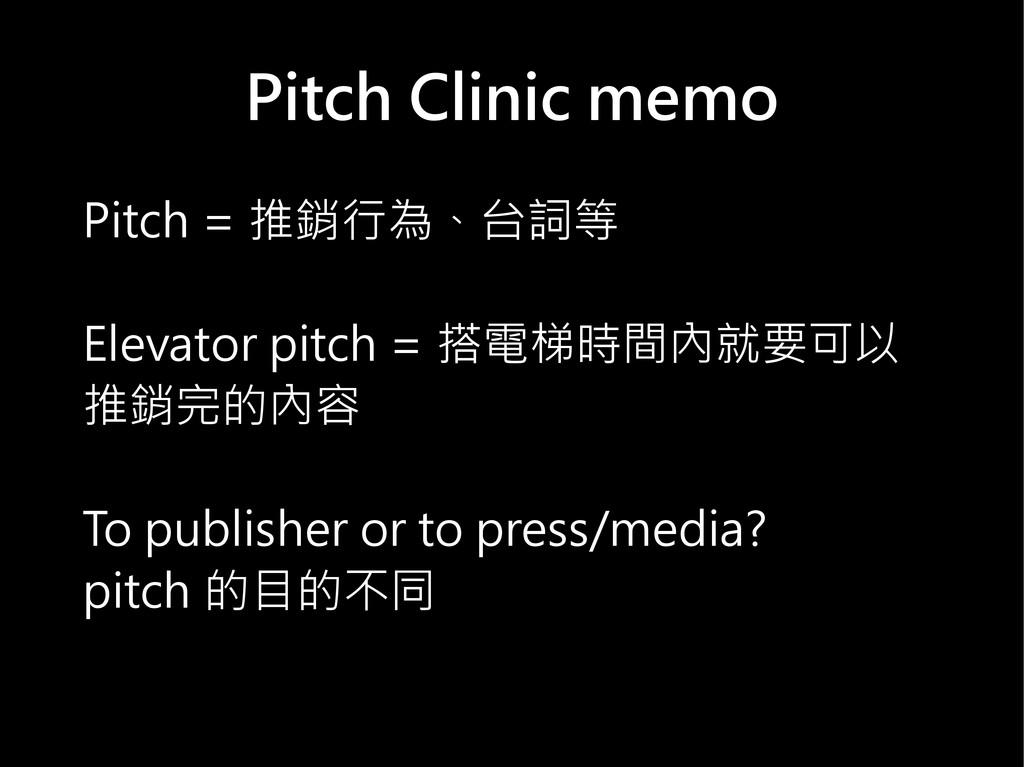 Pitch Clinic memo Pitch = 推銷行為、台詞等 Elevator pit...