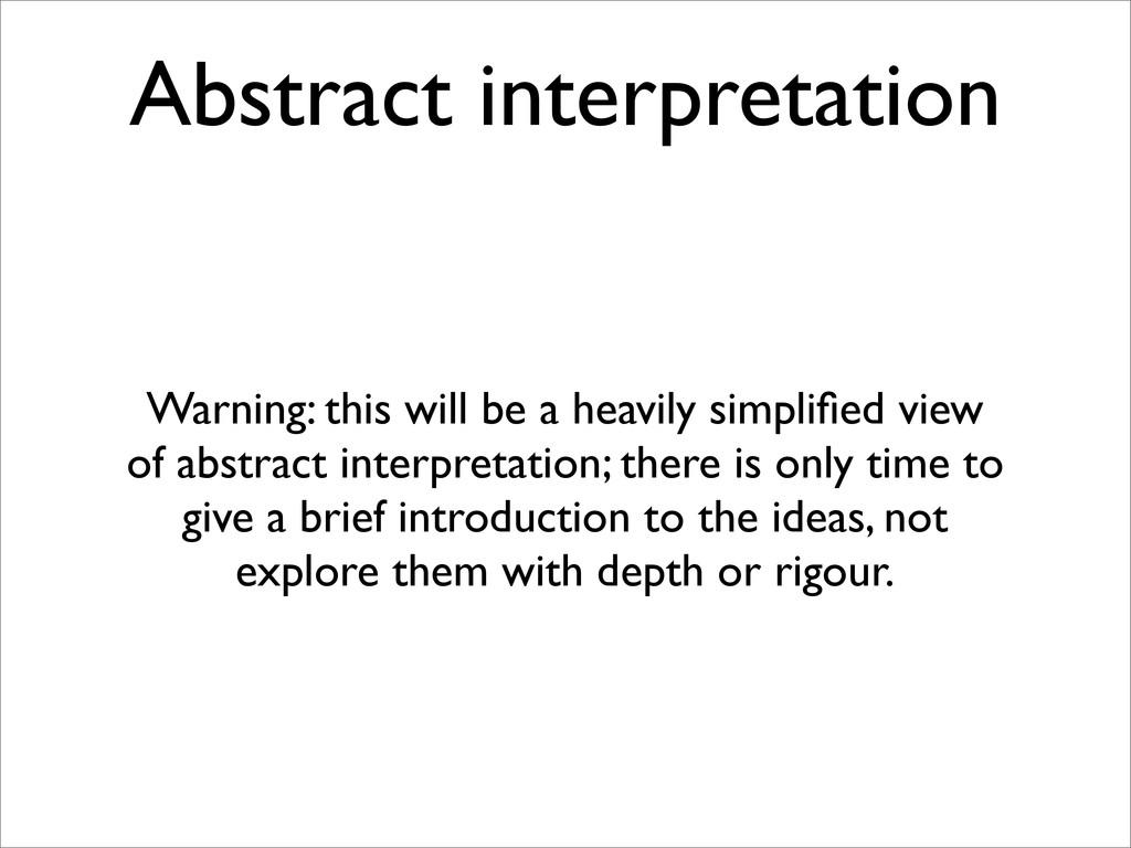 Abstract interpretation Warning: this will be a...