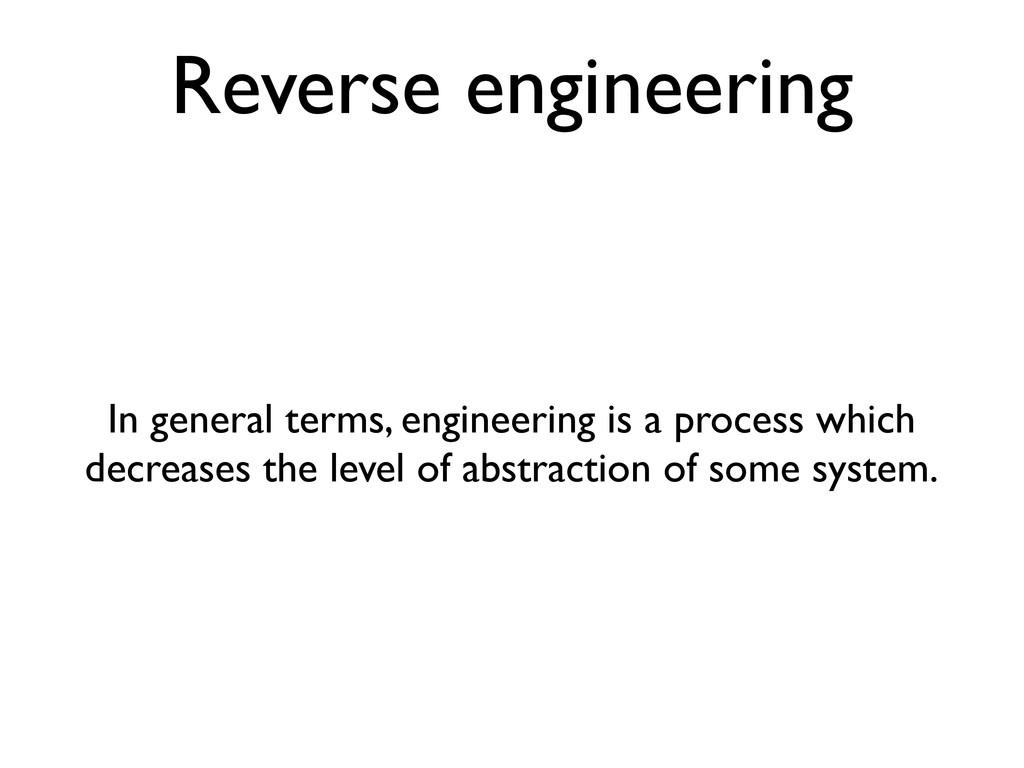 Reverse engineering In general terms, engineeri...