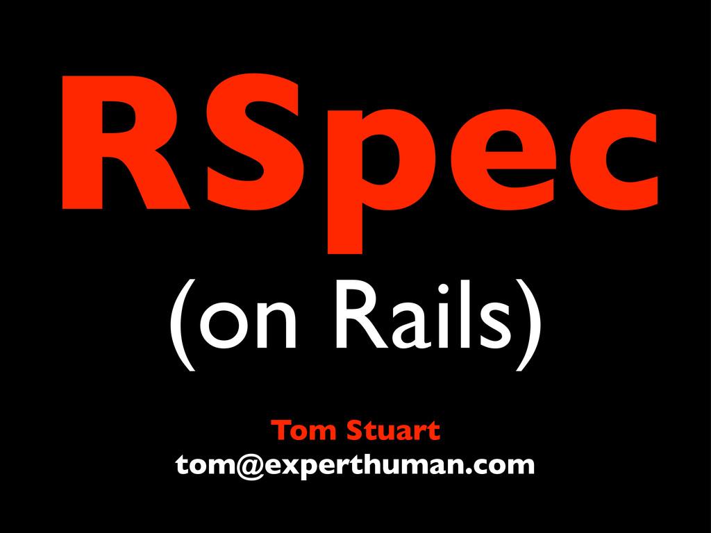 RSpec (on Rails) Tom Stuart tom@experthuman.com