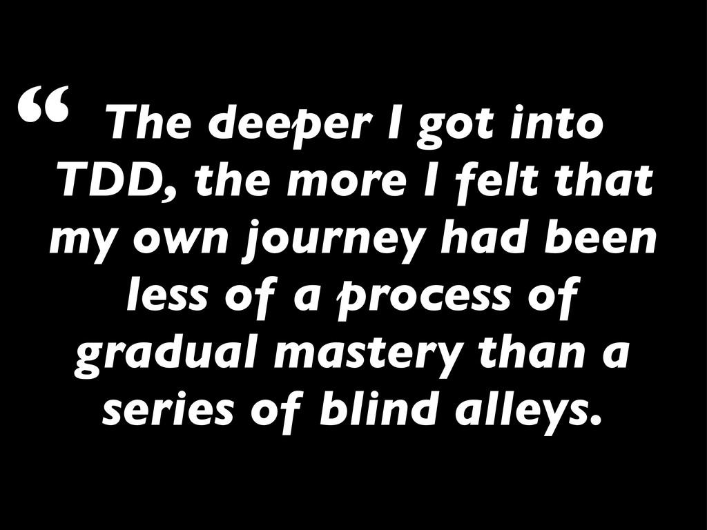 The deeper I got into TDD, the more I felt that...