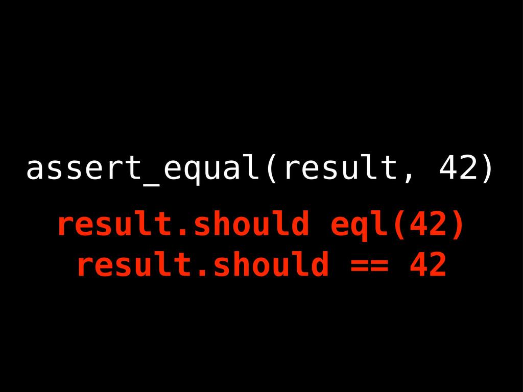 assert_equal(result, 42) result.should eql(42) ...