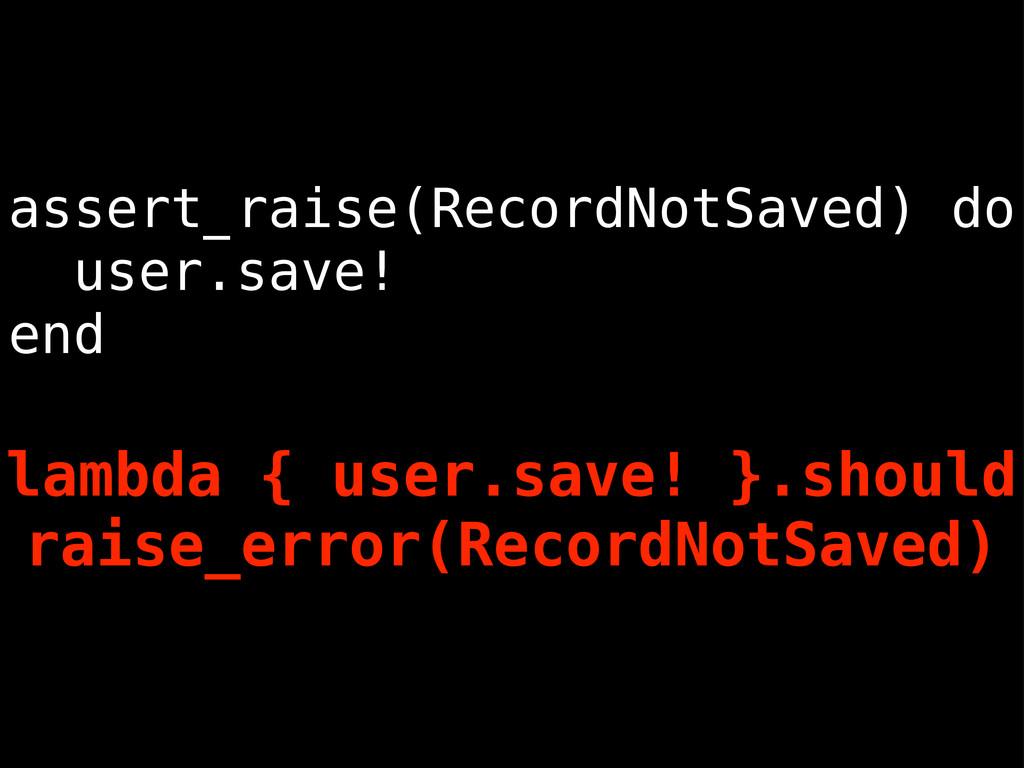 assert_raise(RecordNotSaved) do user.save! end ...
