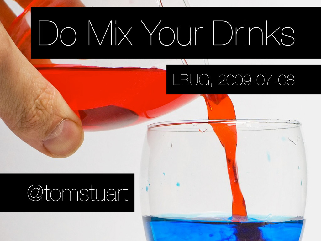 Do Mix Your Drinks @tomstuart LRUG, 2009-07-08