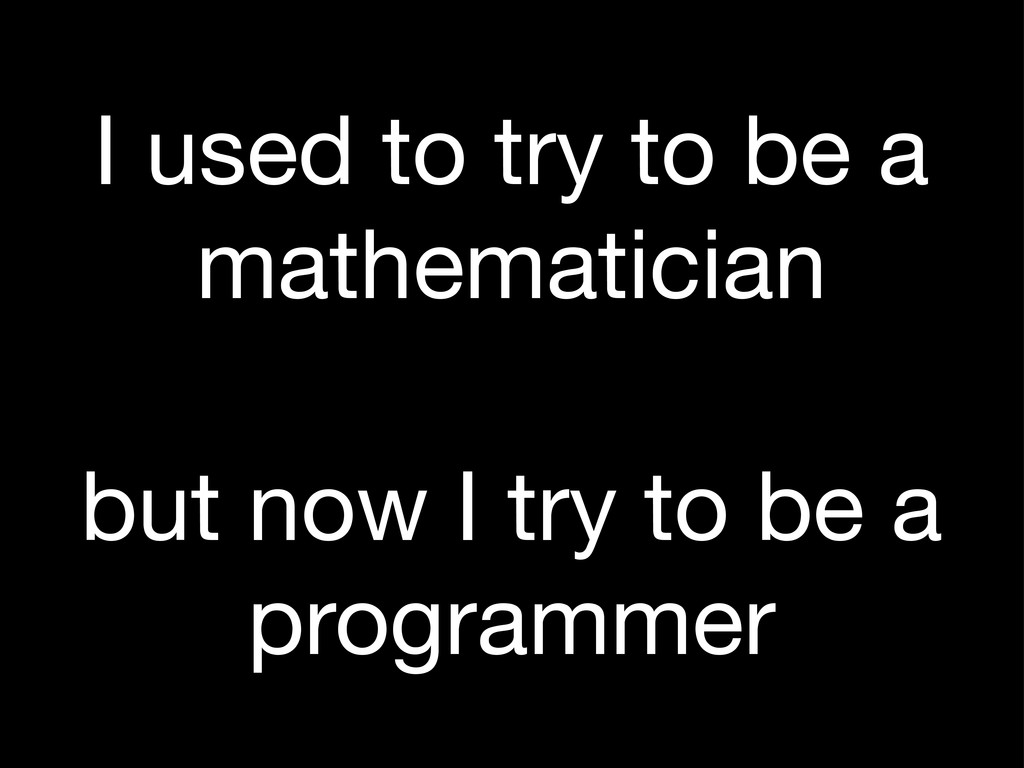 I used to try to be a mathematician but now I t...