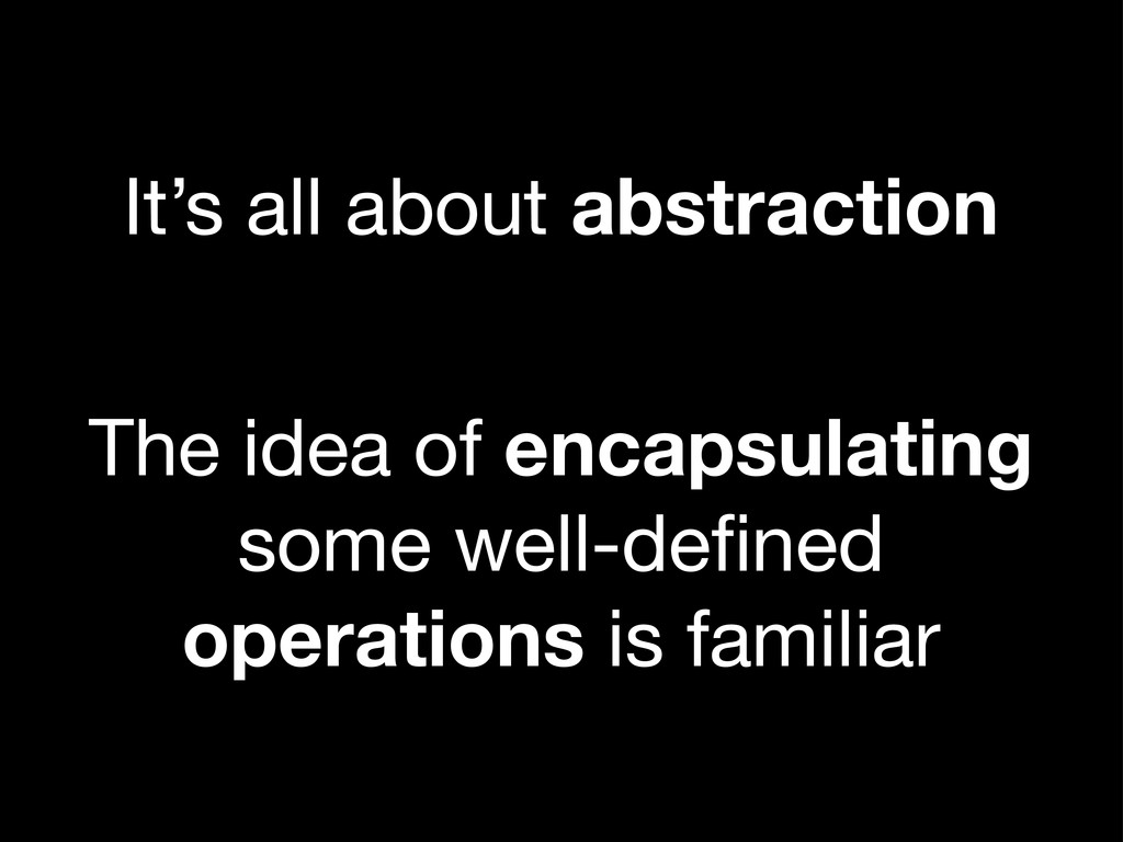 It's all about abstraction The idea of encapsul...