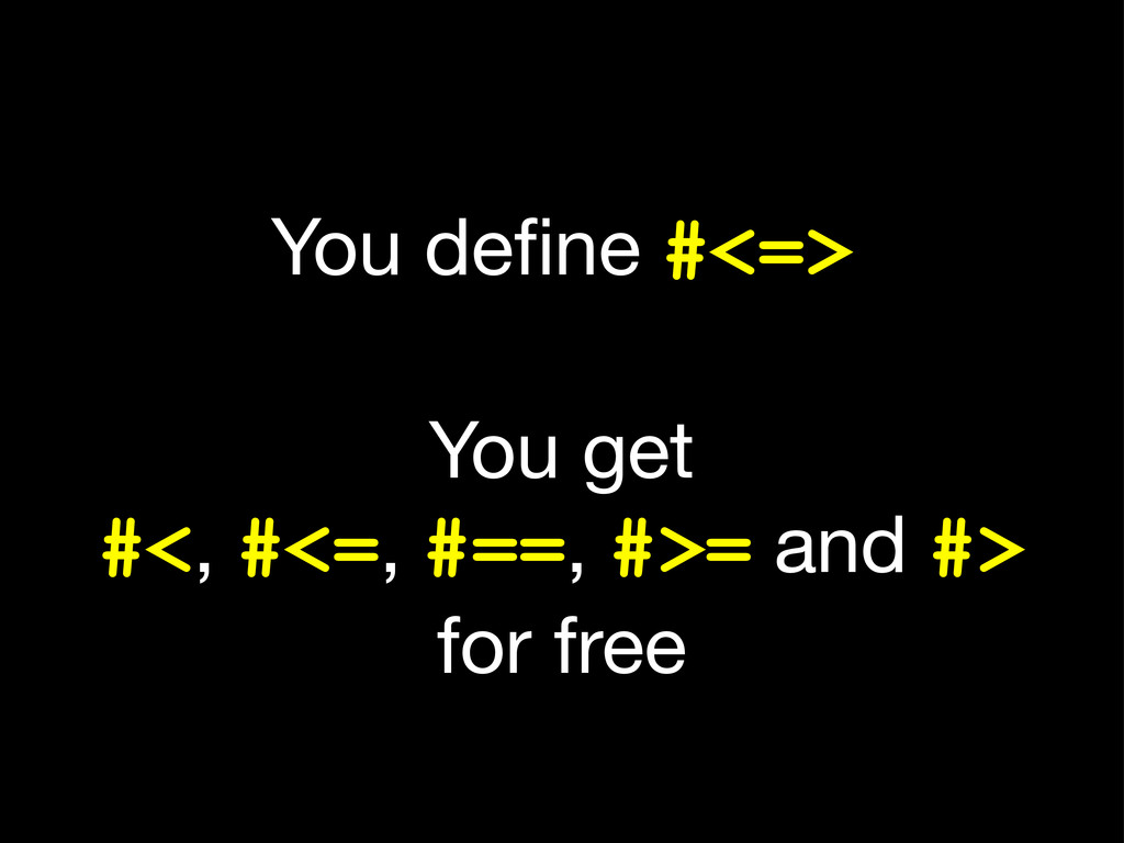 You define #<=> You get #<, #<=, #==, #>= and #>...