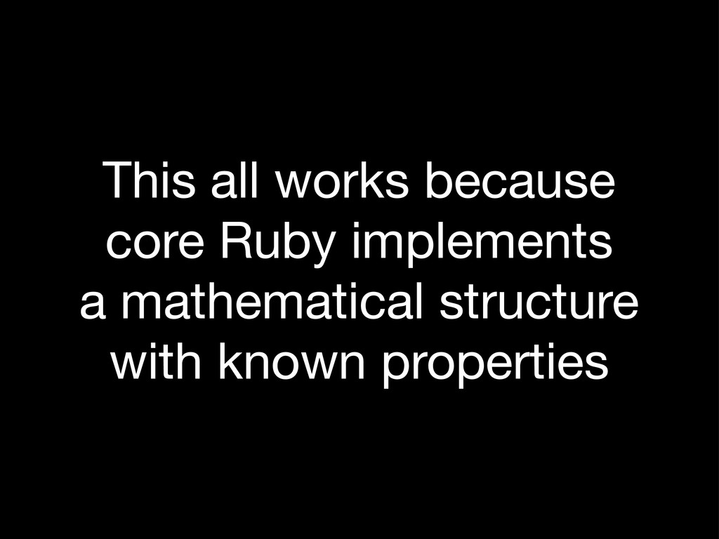 This all works because core Ruby implements a m...