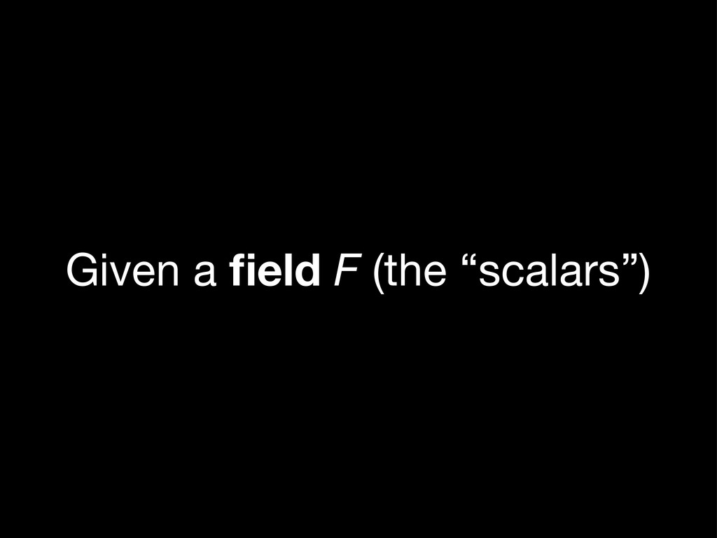 "Given a field F (the ""scalars"")"
