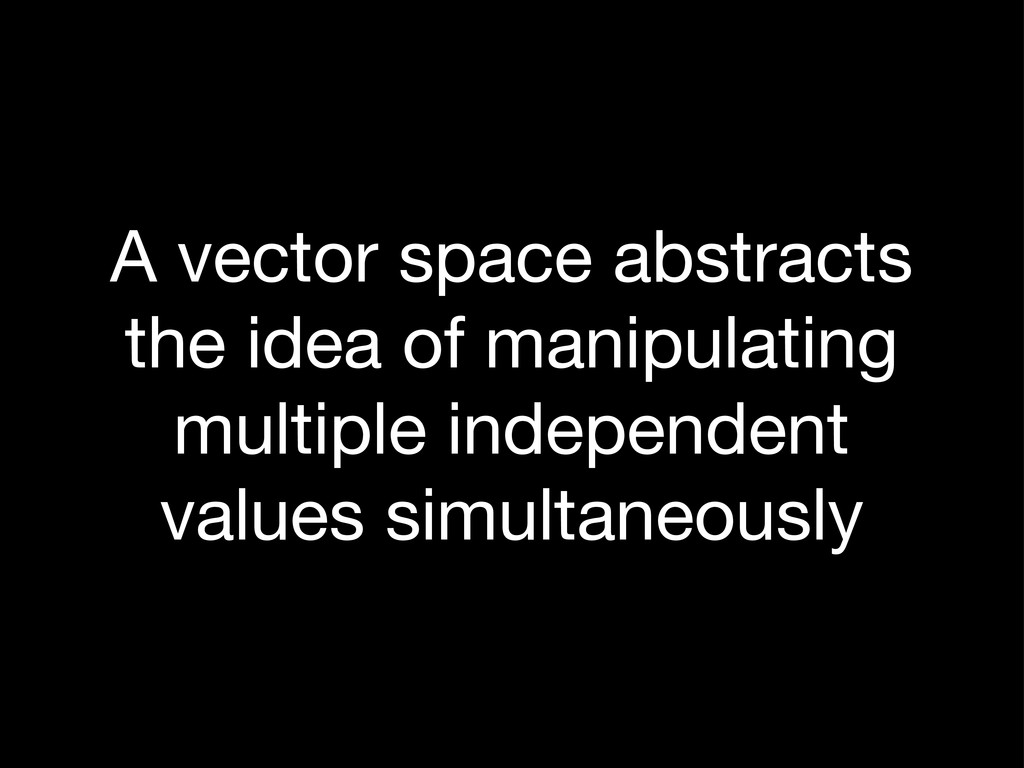 A vector space abstracts the idea of manipulati...