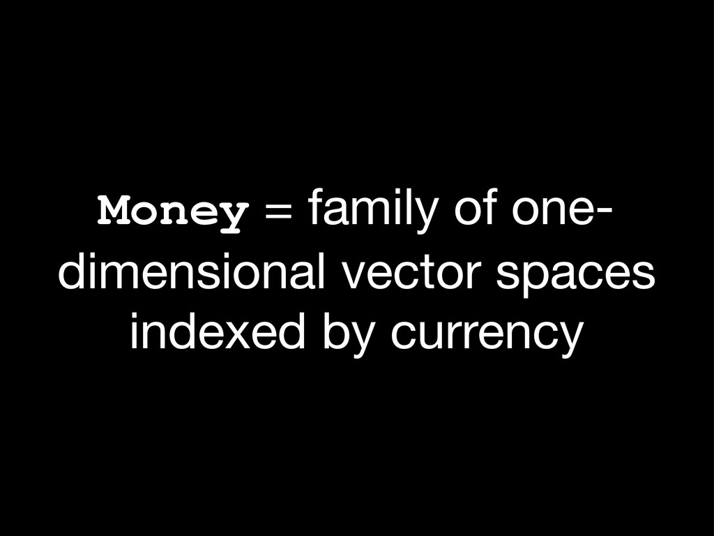 Money = family of one- dimensional vector space...